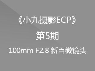 第5期100mmF2.8新百微镜头《小九摄影ECP》