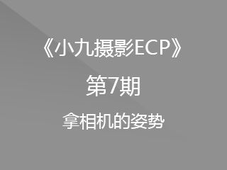 第7期拿相机的姿势《小九摄影ECP》