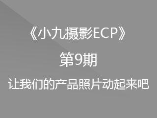 第9期让我们的产品照片动起来吧《小九摄影ECP》