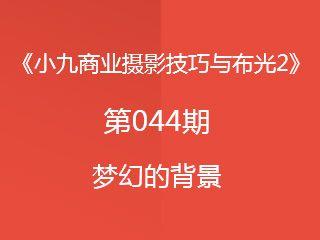 第044期梦幻的背景《小九商业摄影技巧与布光2》